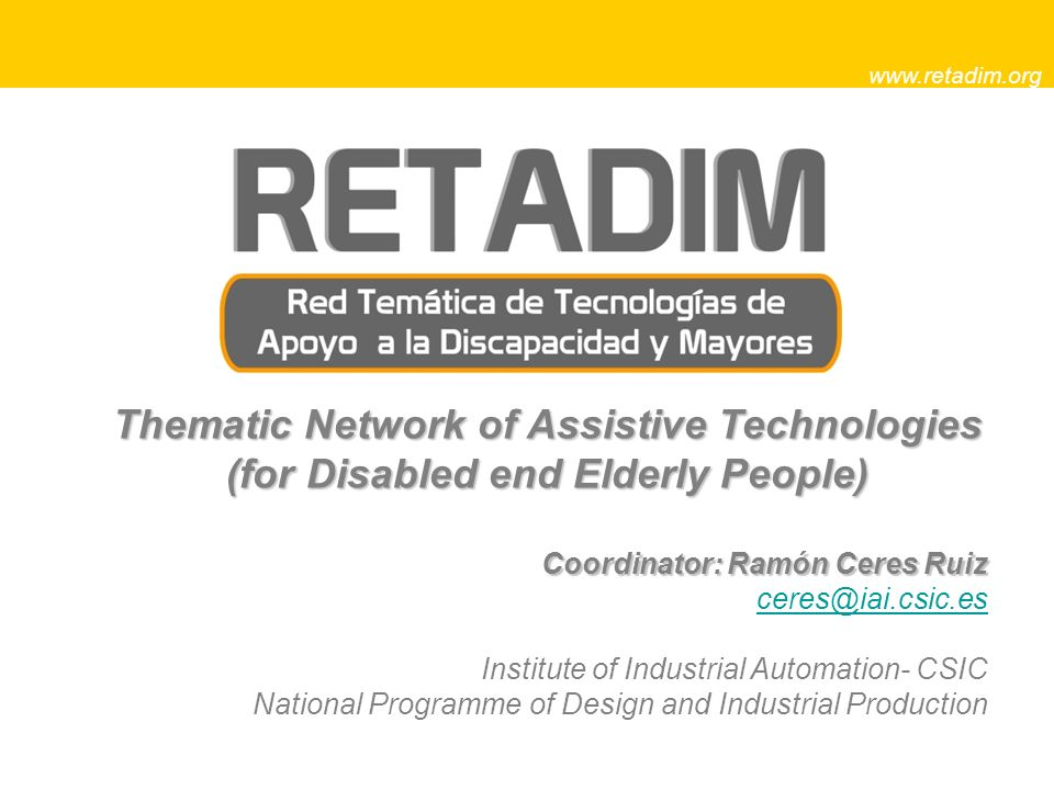 Thematic Network of Assistive Technologies (for Disabled end Elderly People) Coordinator: Ramón Ceres Ruiz ceres@iai.csic.es Institute of Industrial Automation- CSIC National Programme of Design and Industrial Production www.retadim.org