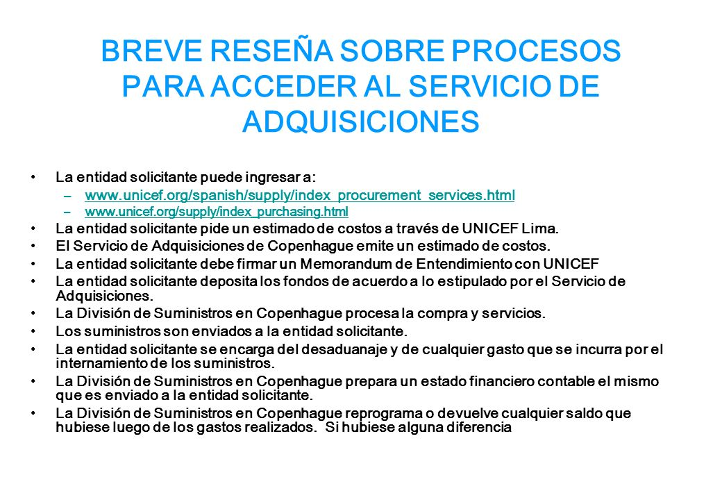 BREVE RESEÑA SOBRE PROCESOS PARA ACCEDER AL SERVICIO DE ADQUISICIONES La entidad solicitante puede ingresar a: –www.unicef.org/spanish/supply/index_procurement_services.htmlwww.unicef.org/spanish/supply/index_procurement_services.html –www.unicef.org/supply/index_purchasing.htmlwww.unicef.org/supply/index_purchasing.html La entidad solicitante pide un estimado de costos a través de UNICEF Lima.