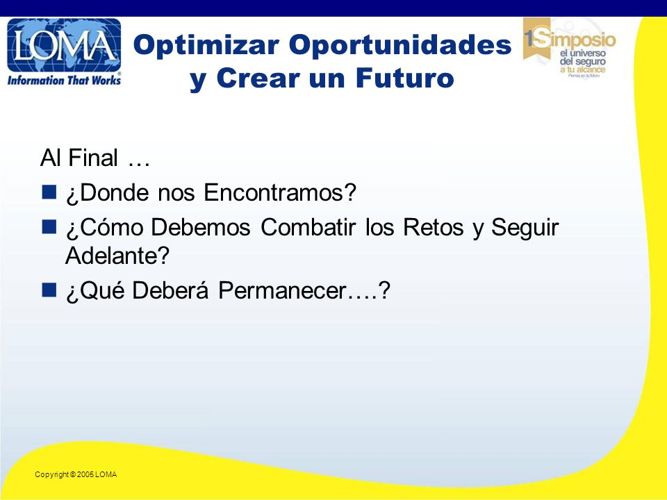 Copyright © 2005 LOMA Optimizar Oportunidades y Crear un Futuro Al Final … ¿Donde nos Encontramos.