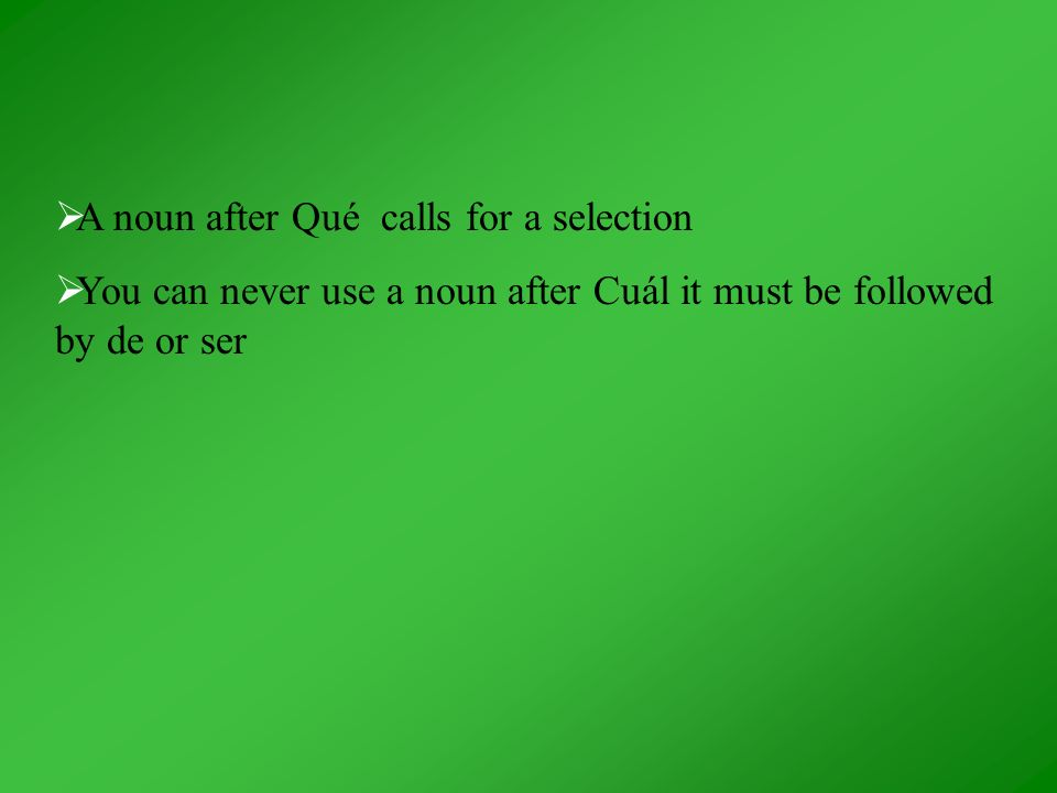 A noun after Qué calls for a selection You can never use a noun after Cuál it must be followed by de or ser