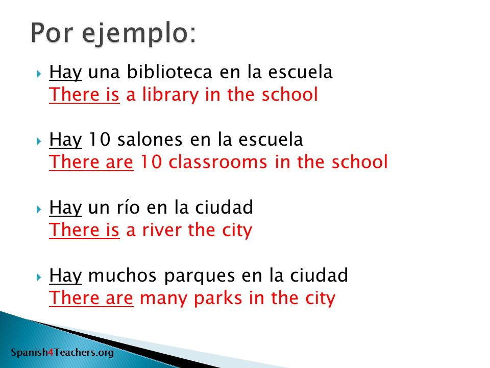 Hay una biblioteca en la escuela There is a library in the school Hay 10 salones en la escuela There are 10 classrooms in the school Hay un río en la ciudad There is a river the city Hay muchos parques en la ciudad There are many parks in the city Spanish4Teachers.org