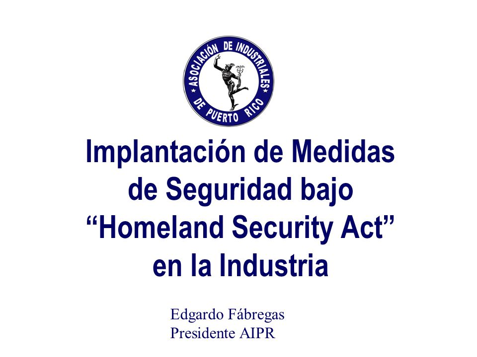 Implantación de Medidas de Seguridad bajo Homeland Security Act en la Industria Edgardo Fábregas Presidente AIPR