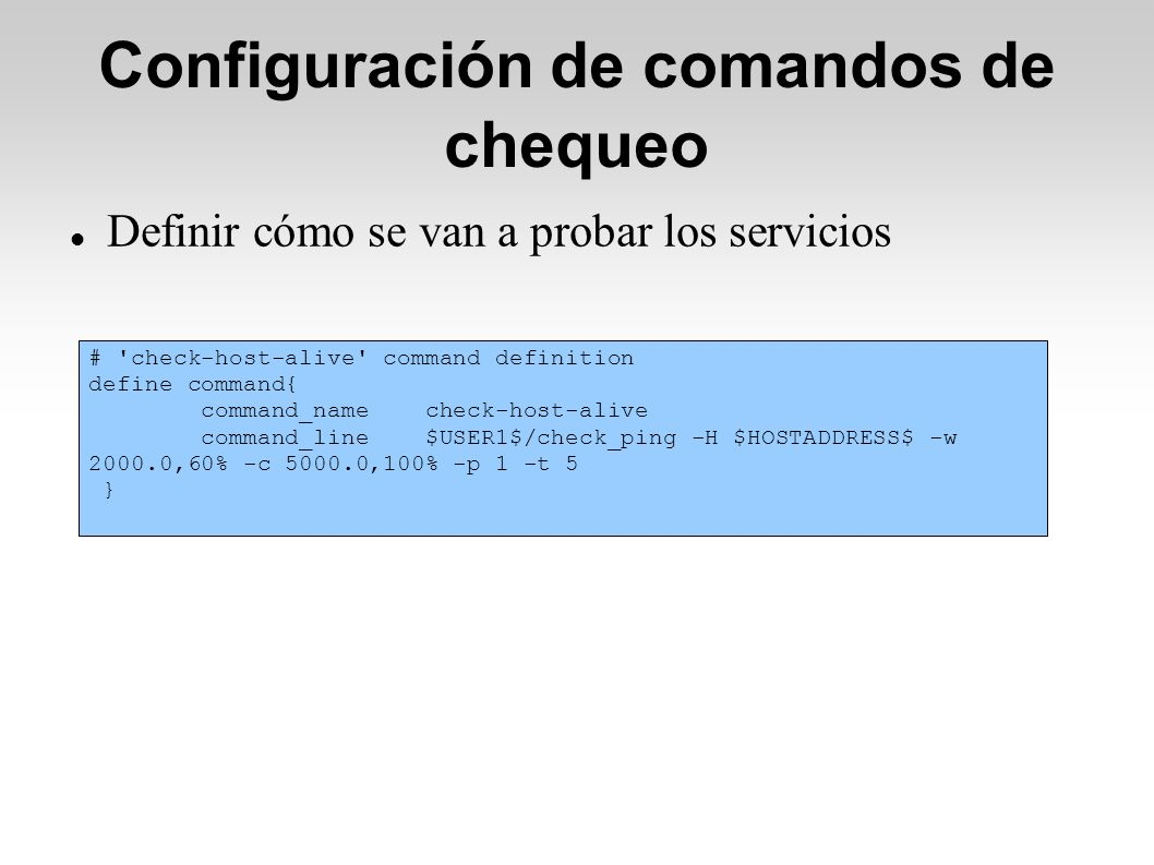 Configuración de comandos de chequeo Definir cómo se van a probar los servicios # check-host-alive command definition define command{ command_name check-host-alive command_line $USER1$/check_ping -H $HOSTADDRESS$ -w 2000.0,60% -c 5000.0,100% -p 1 -t 5 }