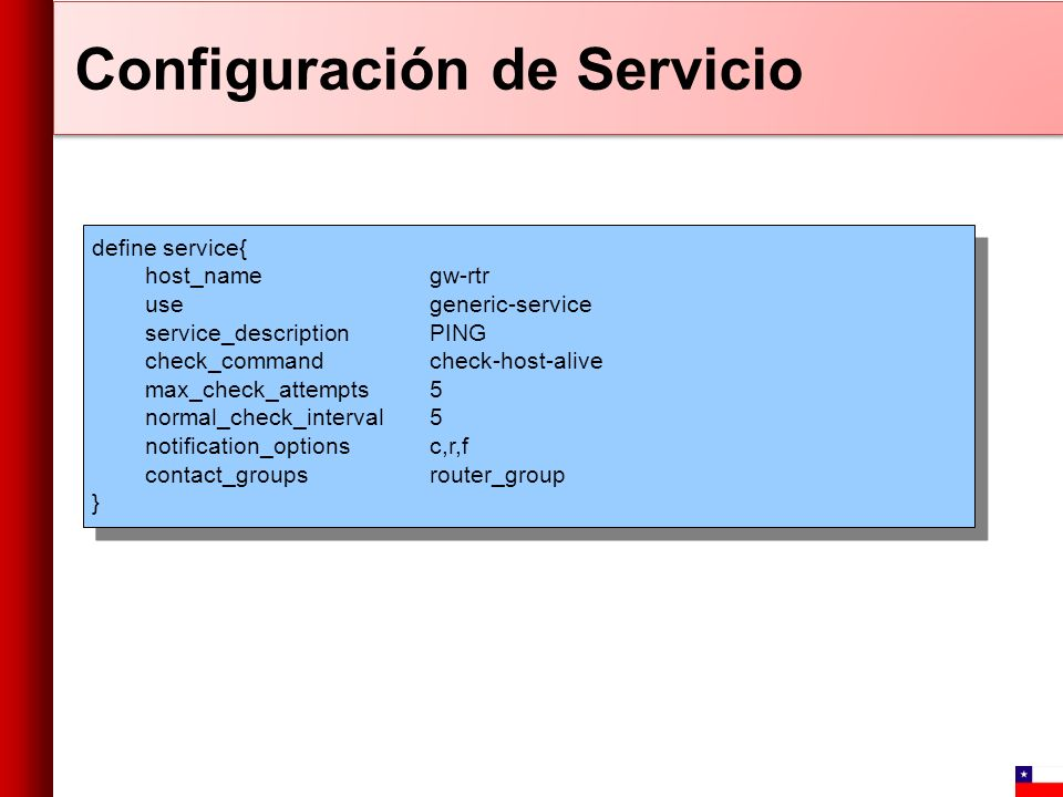 Configuración de Servicio define service{ host_name gw-rtr use generic-service service_description PING check_command check-host-alive max_check_attempts 5 normal_check_interval 5 notification_options c,r,f contact_groups router_group } define service{ host_name gw-rtr use generic-service service_description PING check_command check-host-alive max_check_attempts 5 normal_check_interval 5 notification_options c,r,f contact_groups router_group }