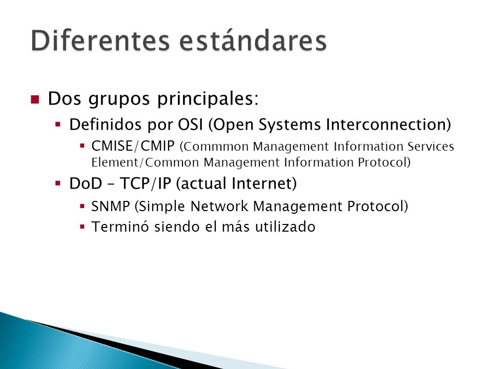 Dos grupos principales: Definidos por OSI (Open Systems Interconnection) CMISE/CMIP (Commmon Management Information Services Element/Common Management Information Protocol) DoD – TCP/IP (actual Internet) SNMP (Simple Network Management Protocol) Terminó siendo el más utilizado