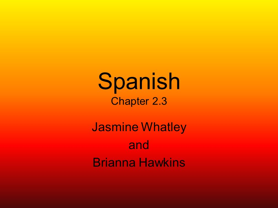 Spanish Chapter 2.3 Jasmine Whatley and Brianna Hawkins
