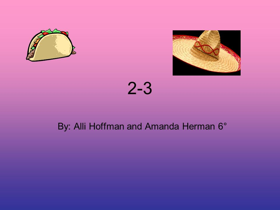 2-3 By: Alli Hoffman and Amanda Herman 6°