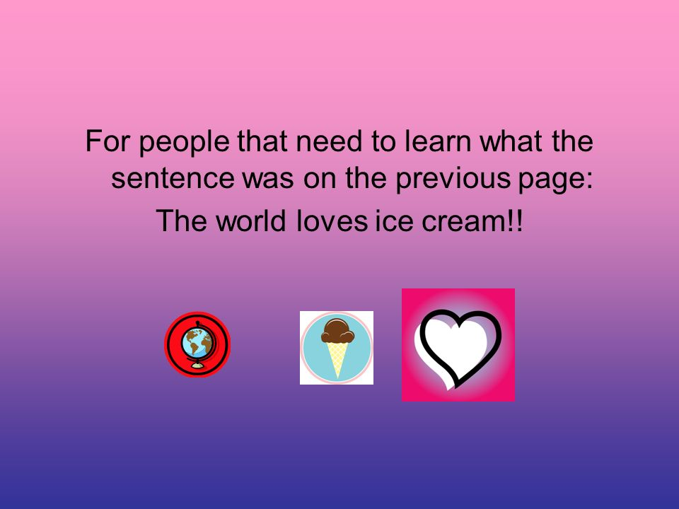For people that need to learn what the sentence was on the previous page: The world loves ice cream!!