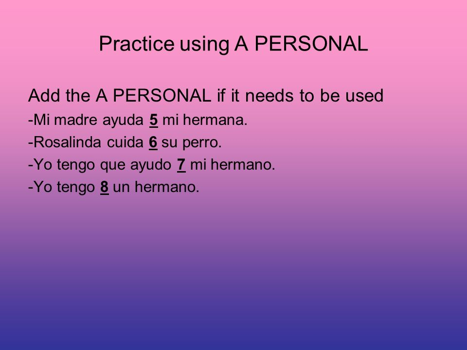 Practice using A PERSONAL Add the A PERSONAL if it needs to be used -Mi madre ayuda 5 mi hermana.