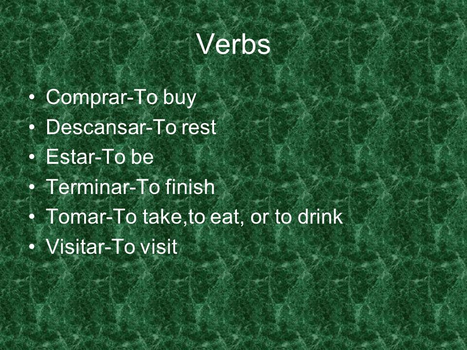 Verbs Comprar-To buy Descansar-To rest Estar-To be Terminar-To finish Tomar-To take,to eat, or to drink Visitar-To visit