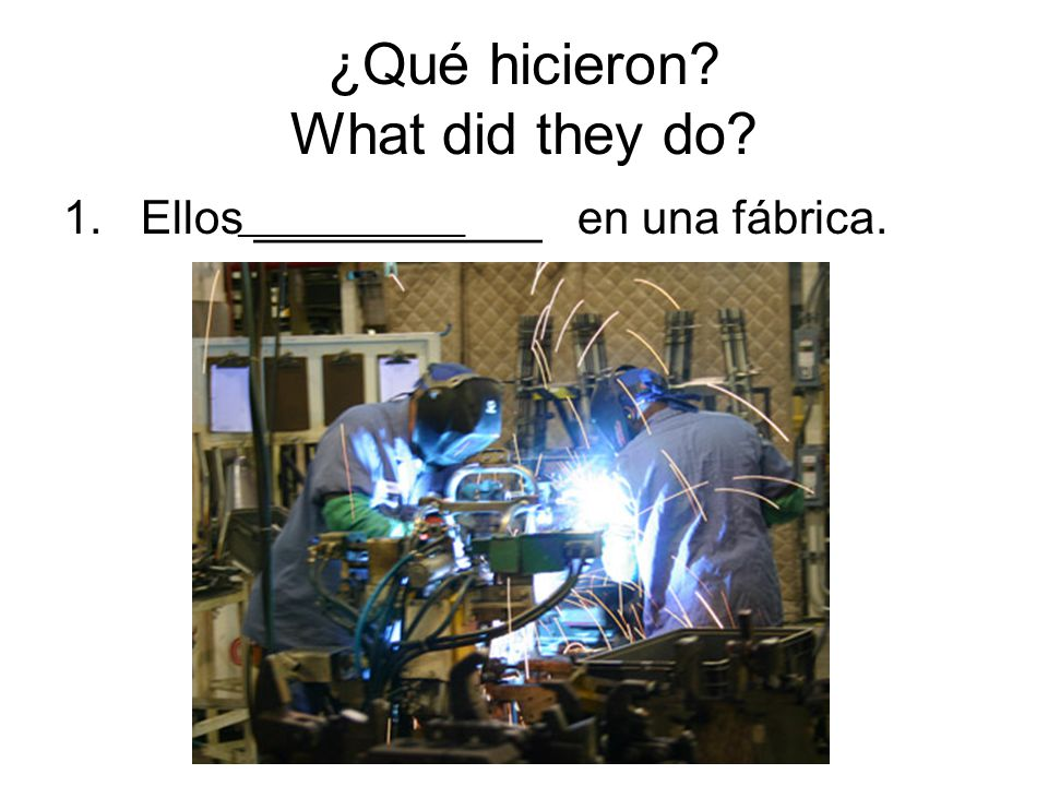 ¿Qué hicieron What did they do 1. Ellos ___________ en una f ábrica. ________________