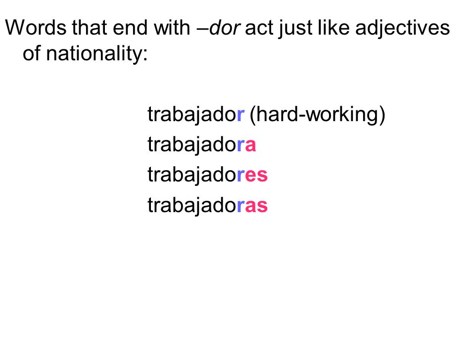 Words that end with –dor act just like adjectives of nationality: trabajador (hard-working) trabajadora trabajadores trabajadoras
