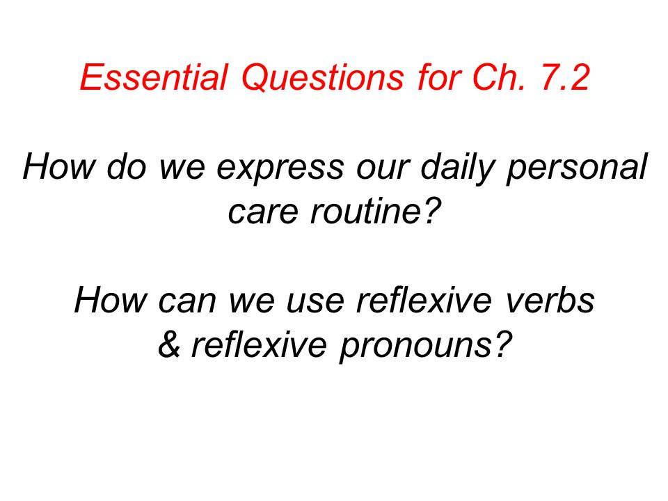 Essential Questions for Ch. 7.2 How do we express our daily personal care routine.