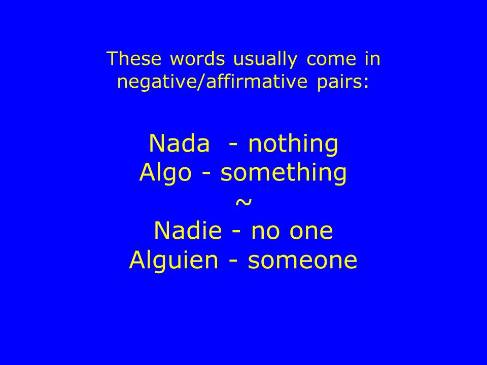 These words usually come in negative/affirmative pairs: Nada - nothing Algo - something ~ Nadie - no one Alguien - someone