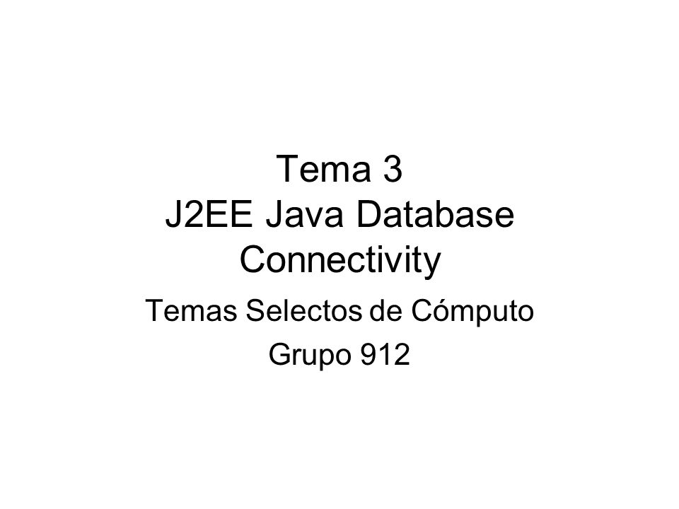 Tema 3 J2EE Java Database Connectivity Temas Selectos de Cómputo Grupo 912