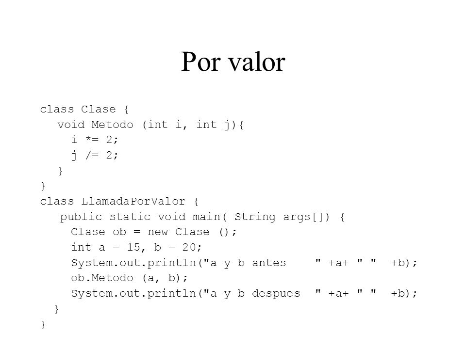 Por valor class Clase { void Metodo (int i, int j){ i *= 2; j /= 2; } class LlamadaPorValor { public static void main( String args[]) { Clase ob = new Clase (); int a = 15, b = 20; System.out.println( a y b antes +a+ +b); ob.Metodo (a, b); System.out.println( a y b despues +a+ +b); }