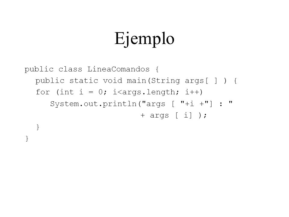 Ejemplo public class LineaComandos { public static void main(String args[ ] ) { for (int i = 0; i<args.length; i++) System.out.println( args [ +i + ] : + args [ i] ); }