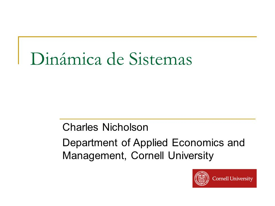 Dinámica de Sistemas Charles Nicholson Department of Applied Economics and Management, Cornell University