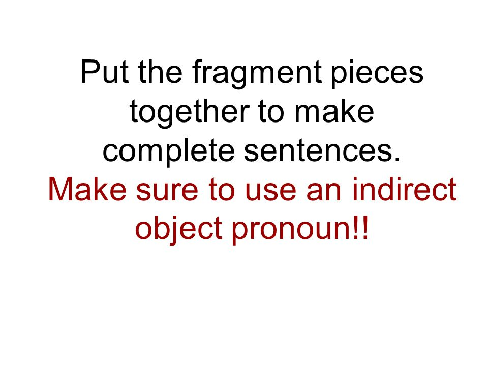 Put the fragment pieces together to make complete sentences.