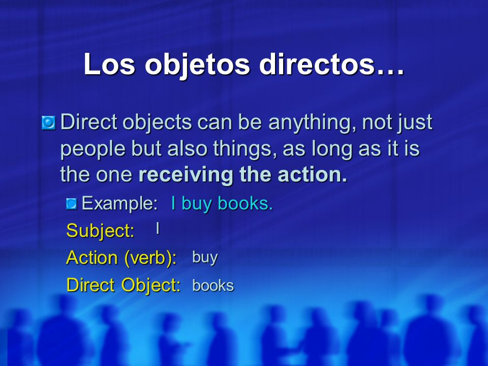 Los objetos directos… Direct objects can be anything, not just people but also things, as long as it is the one receiving the action.