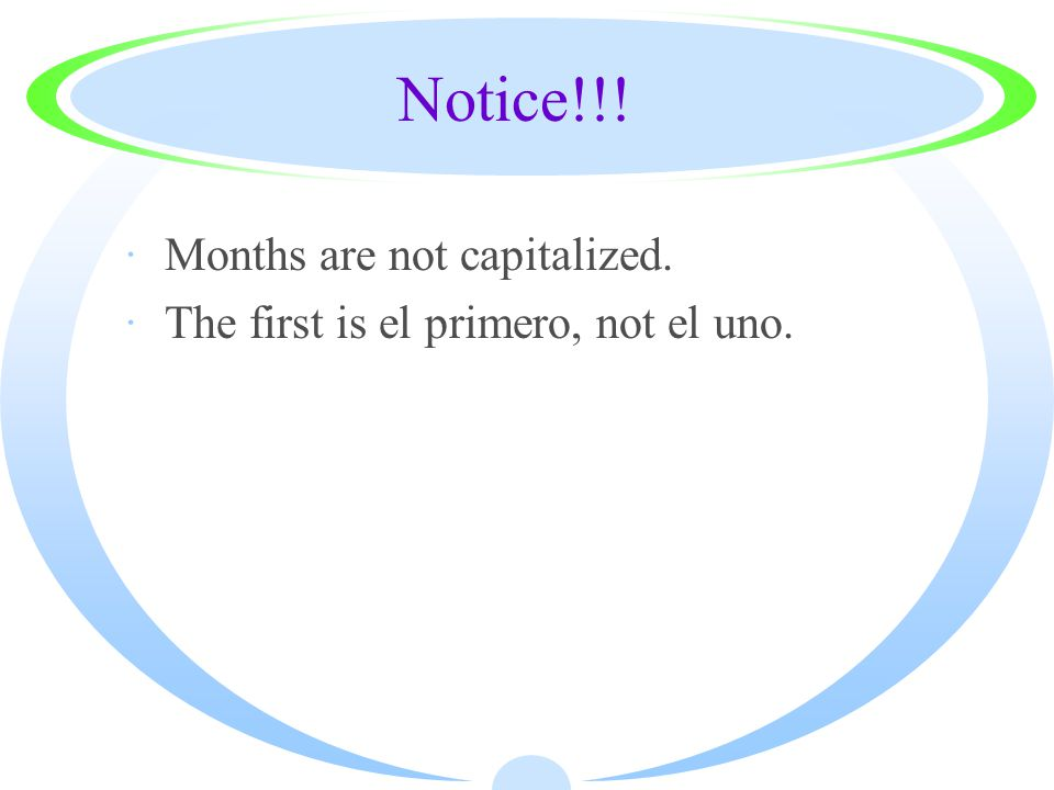Notice!!! ·Months are not capitalized. ·The first is el primero, not el uno.