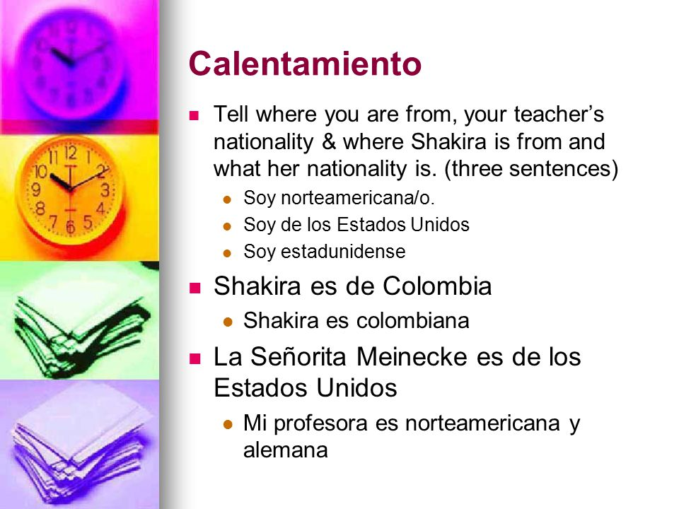 Calentamiento Tell where you are from, your teacher's nationality & where Shakira is from and what her nationality is.