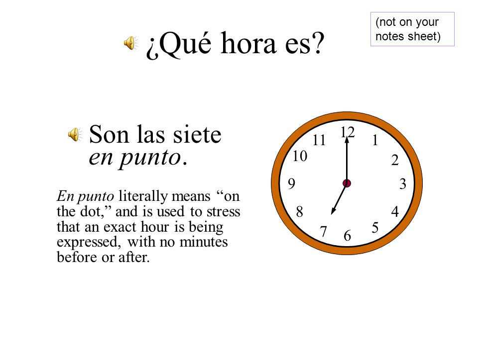 If it's on the dot If it's on the dot We say En Punto We say En Punto 6:00 6:00 Son las seis en punto Son las seis en punto 9:00 pm 9:00 pm Son las nueve en punto de la noche.