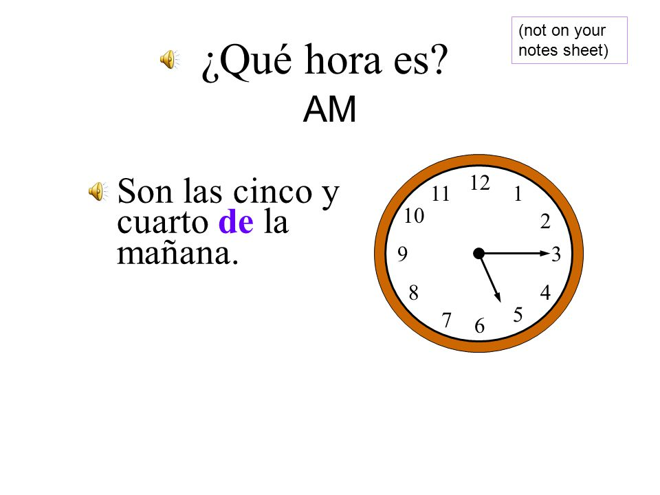Son las tres de la mañana. 12 1 2 3 4 5 6 7 8 9 10 11 ¿Qué hora es AM (not on your notes sheet)