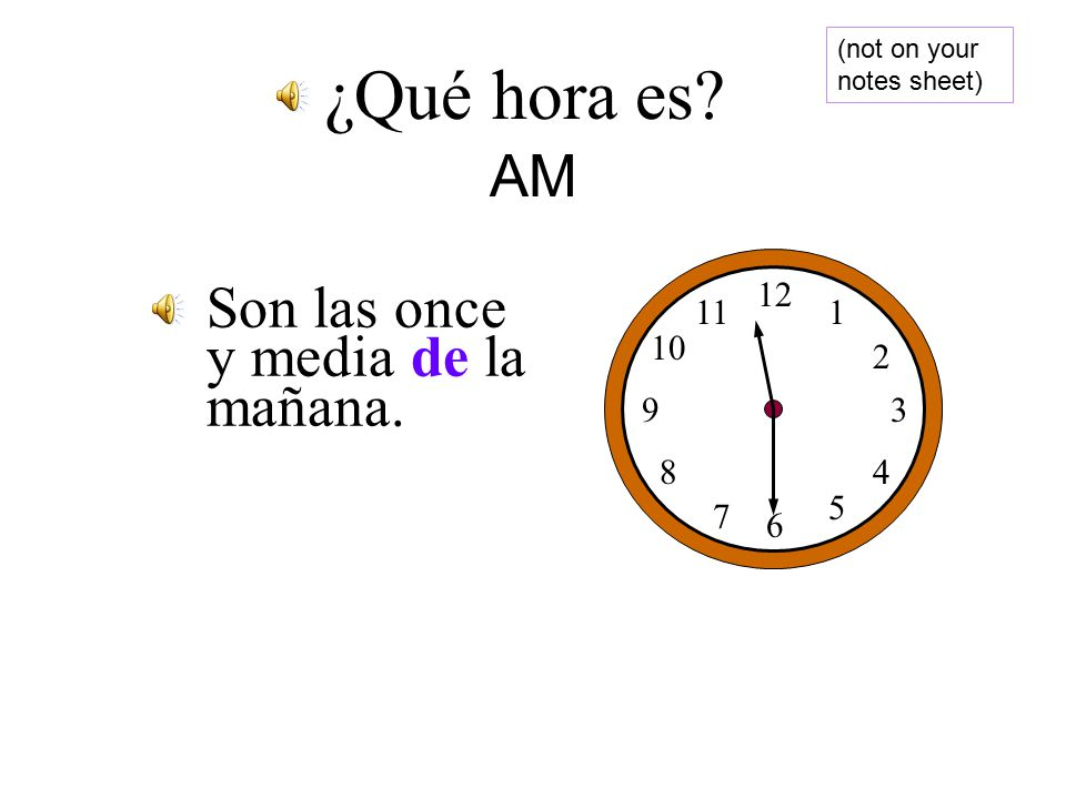 Son las seis de la mañana. 12 1 2 3 4 5 6 7 8 9 10 11 ¿Qué hora es AM (not on your notes sheet)