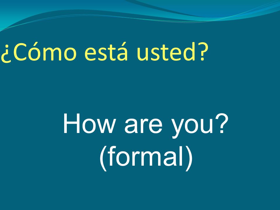 How are you (formal) ¿Cómo está usted