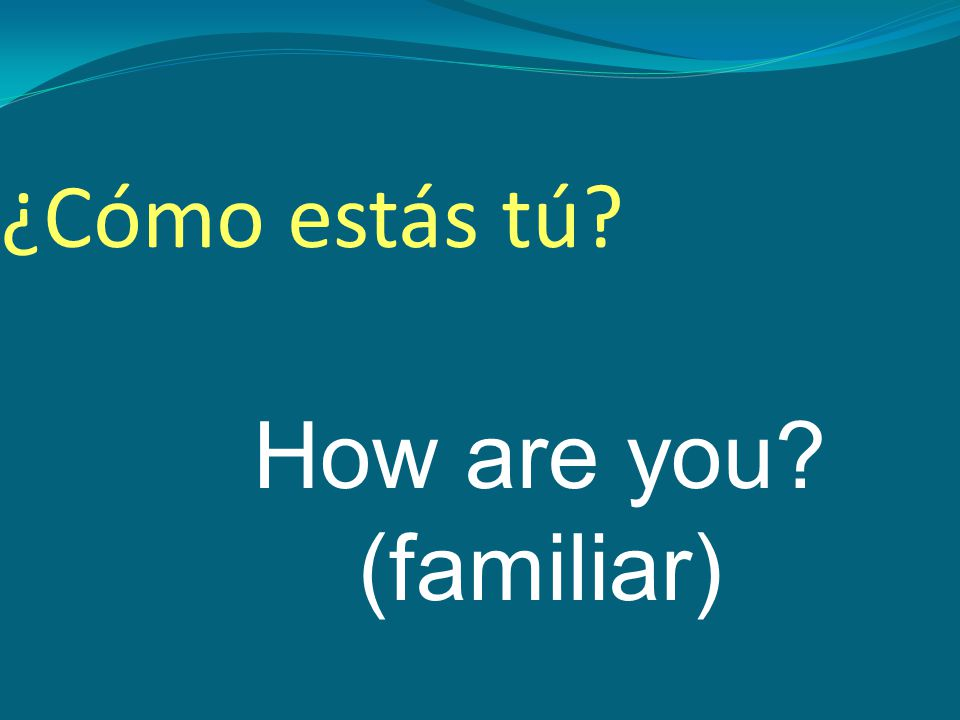 How are you (familiar) ¿Cómo estás tú