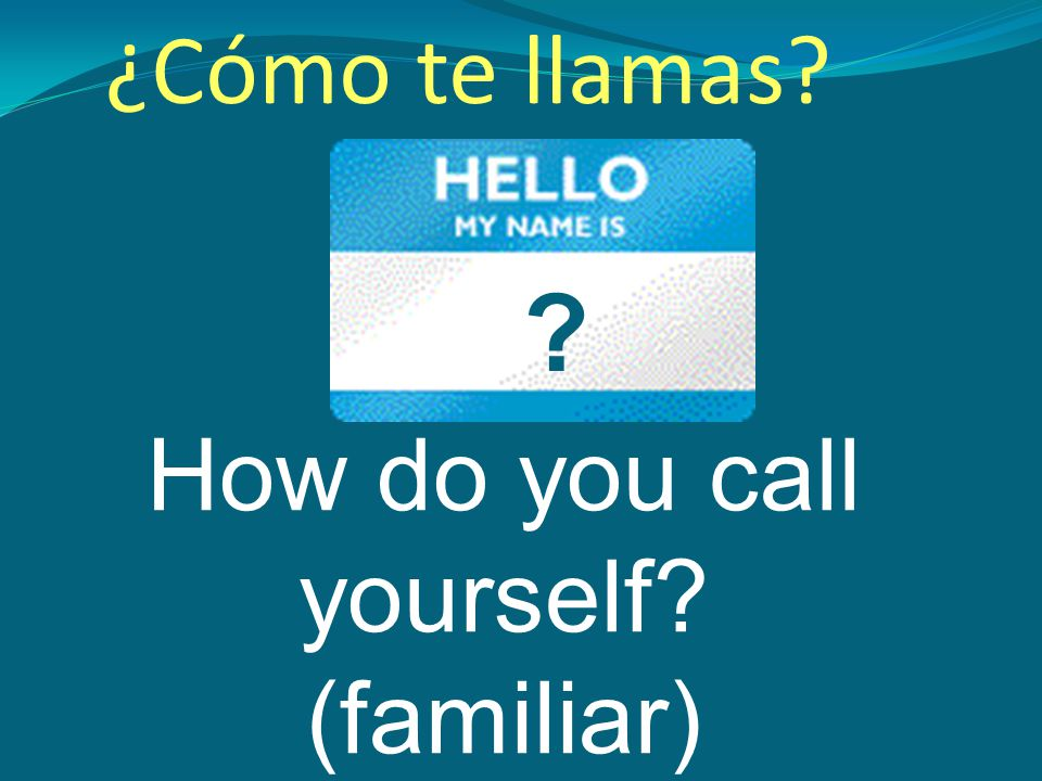 How do you call yourself (familiar) ¿Cómo te llamas