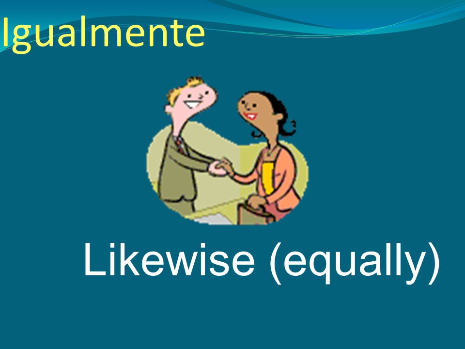 Likewise (equally) Igualmente