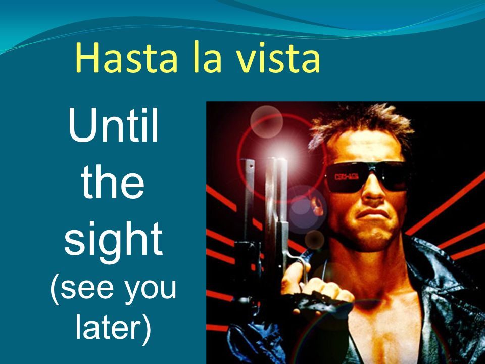 Until the sight (see you later) Hasta la vista