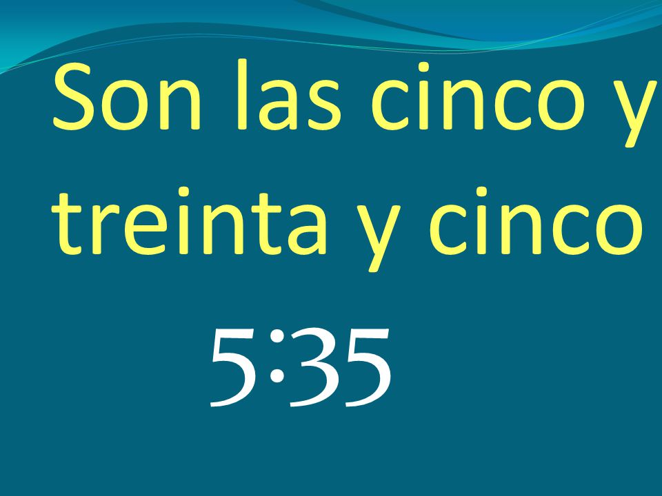 Son las cinco y treinta y cinco 5:35