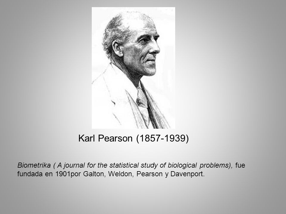Karl Pearson (1857-1939) Biometrika ( A journal for the statistical study of biological problems), fue fundada en 1901por Galton, Weldon, Pearson y Davenport.