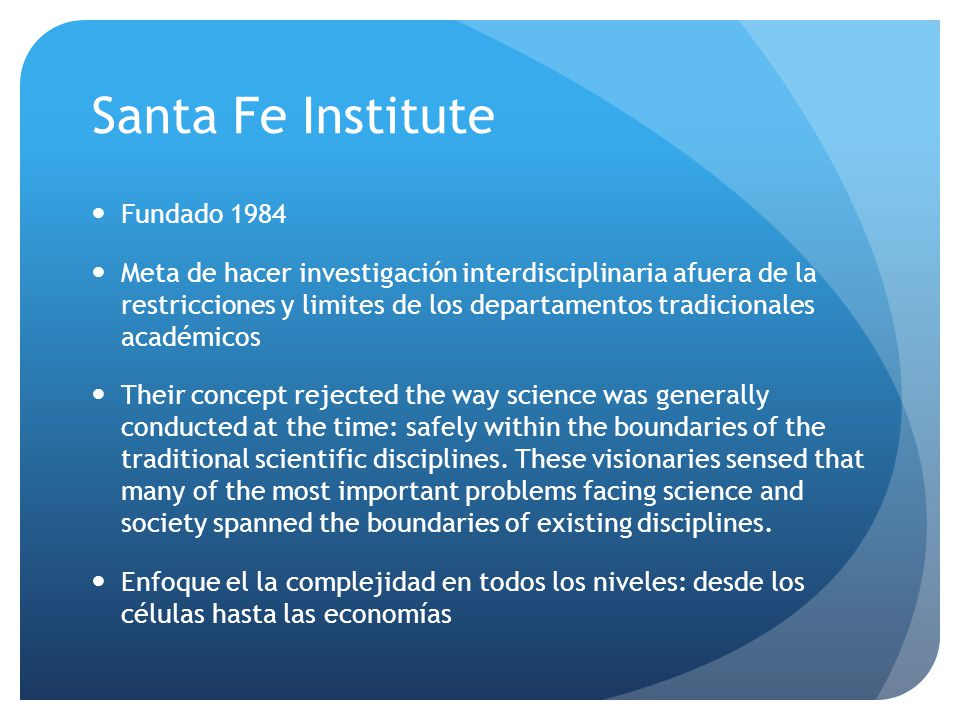 Santa Fe Institute Fundado 1984 Meta de hacer investigación interdisciplinaria afuera de la restricciones y limites de los departamentos tradicionales académicos Their concept rejected the way science was generally conducted at the time: safely within the boundaries of the traditional scientific disciplines.