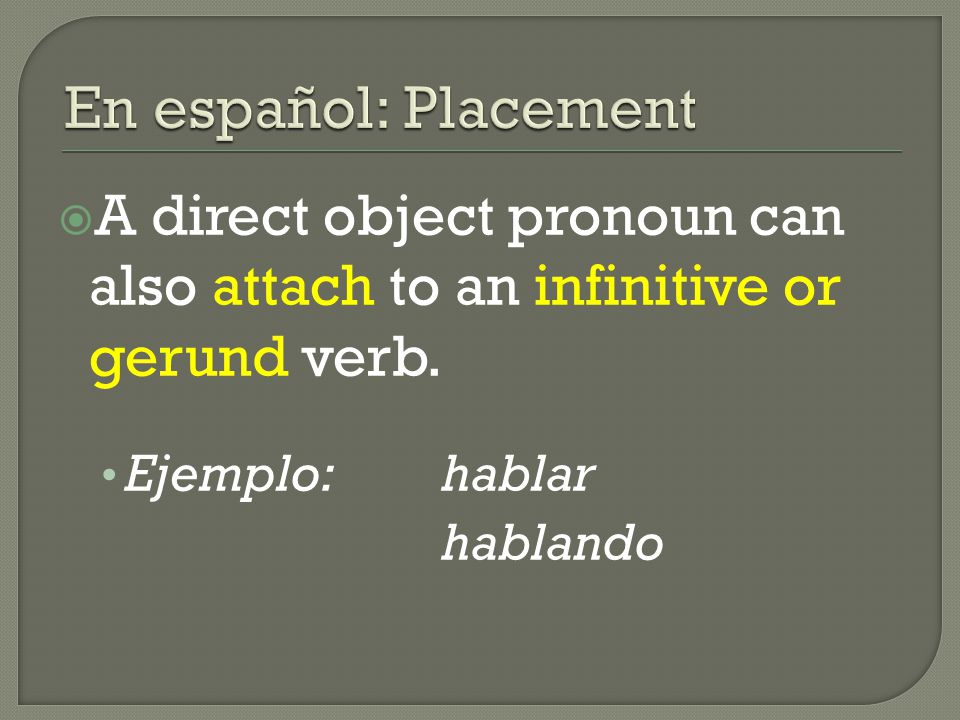  A direct object pronoun can also attach to an infinitive or gerund verb. Ejemplo:hablar hablando