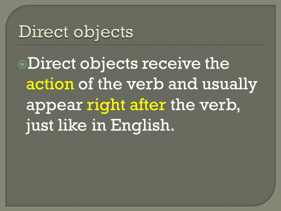 Direct objects receive the action of the verb and usually appear right after the verb, just like in English.