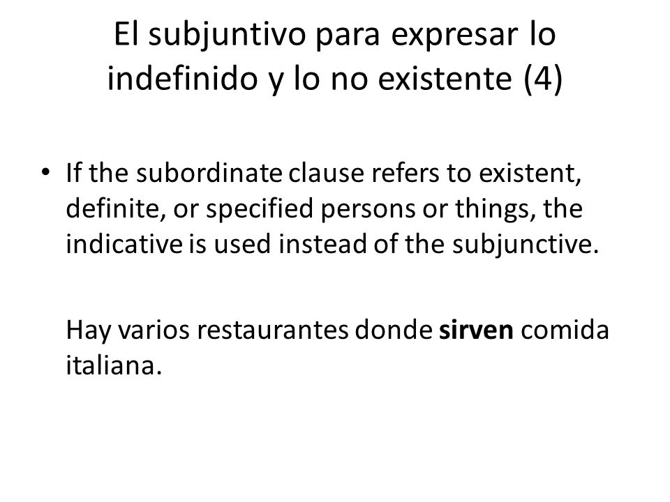 El subjuntivo para expresar lo indefinido y lo no existente (4) If the subordinate clause refers to existent, definite, or specified persons or things, the indicative is used instead of the subjunctive.