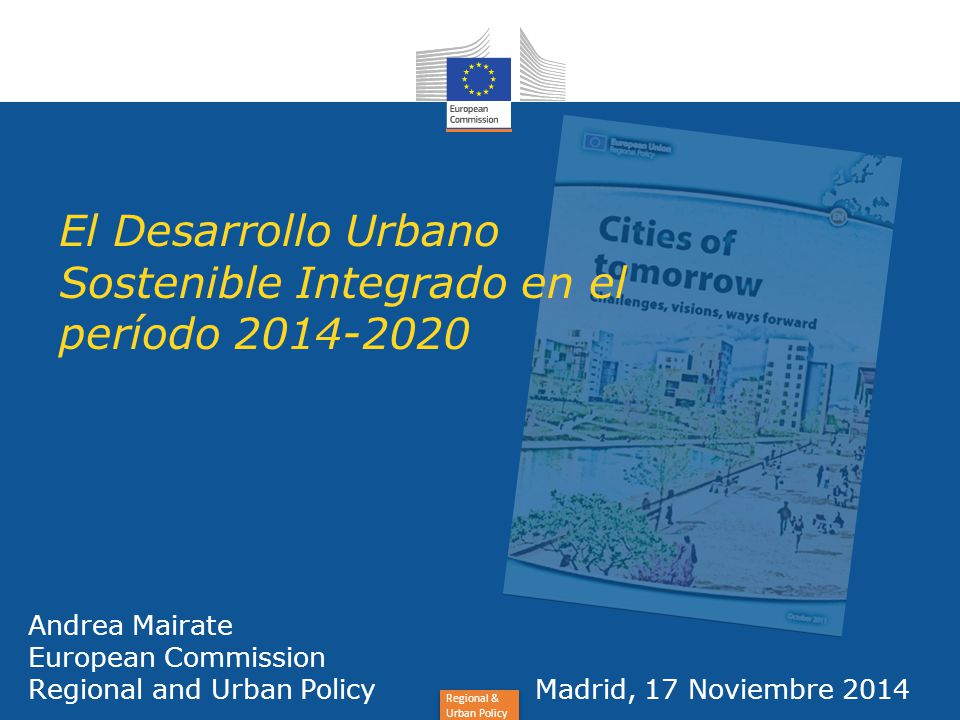 Regional & Urban Policy Andrea Mairate European Commission Regional and Urban Policy Madrid, 17 Noviembre 2014 El Desarrollo Urbano Sostenible Integrado en el período 2014-2020
