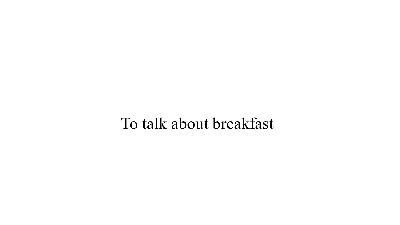 To talk about breakfast