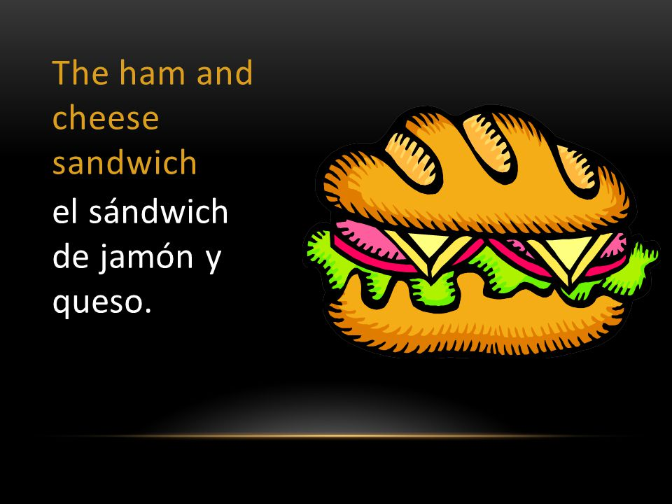The ham and cheese sandwich el sándwich de jamón y queso.