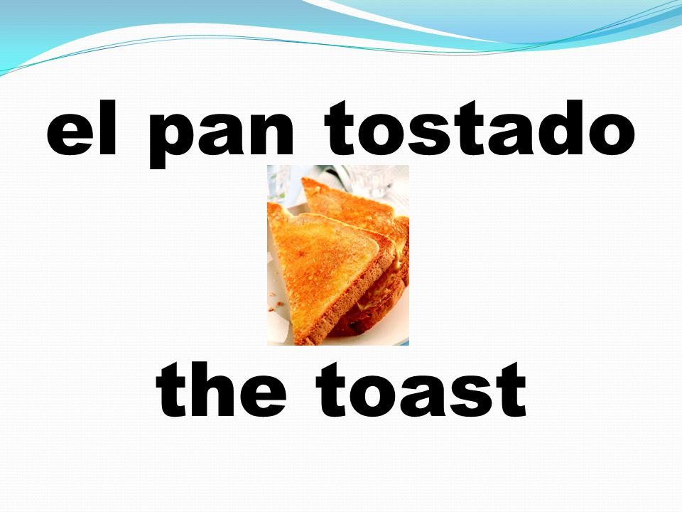 el pan tostado the toast