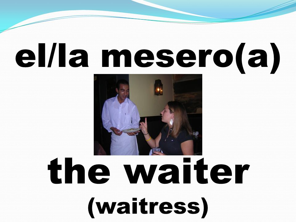 el/la mesero(a) the waiter (waitress)