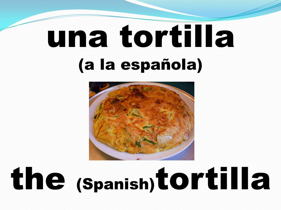 una tortilla (a la española) the (Spanish) tortilla