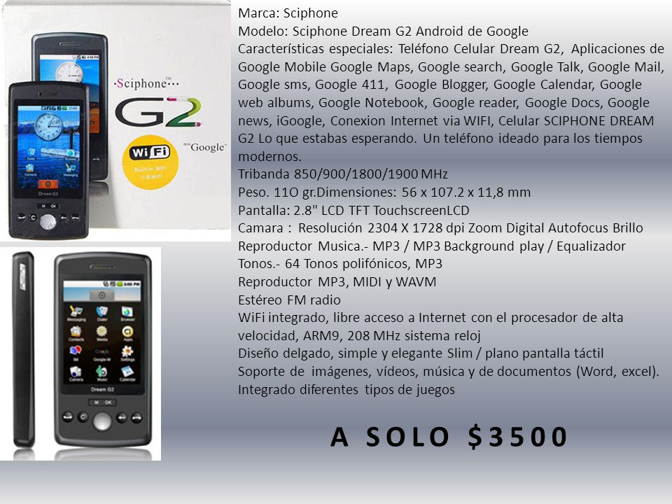 Marca: Sciphone Modelo: Sciphone Dream G2 Android de Google Características especiales: Teléfono Celular Dream G2, Aplicaciones de Google Mobile Google Maps, Google search, Google Talk, Google Mail, Google sms, Google 411, Google Blogger, Google Calendar, Google web albums, Google Notebook, Google reader, Google Docs, Google news, iGoogle, Conexion Internet via WIFI, Celular SCIPHONE DREAM G2 Lo que estabas esperando.