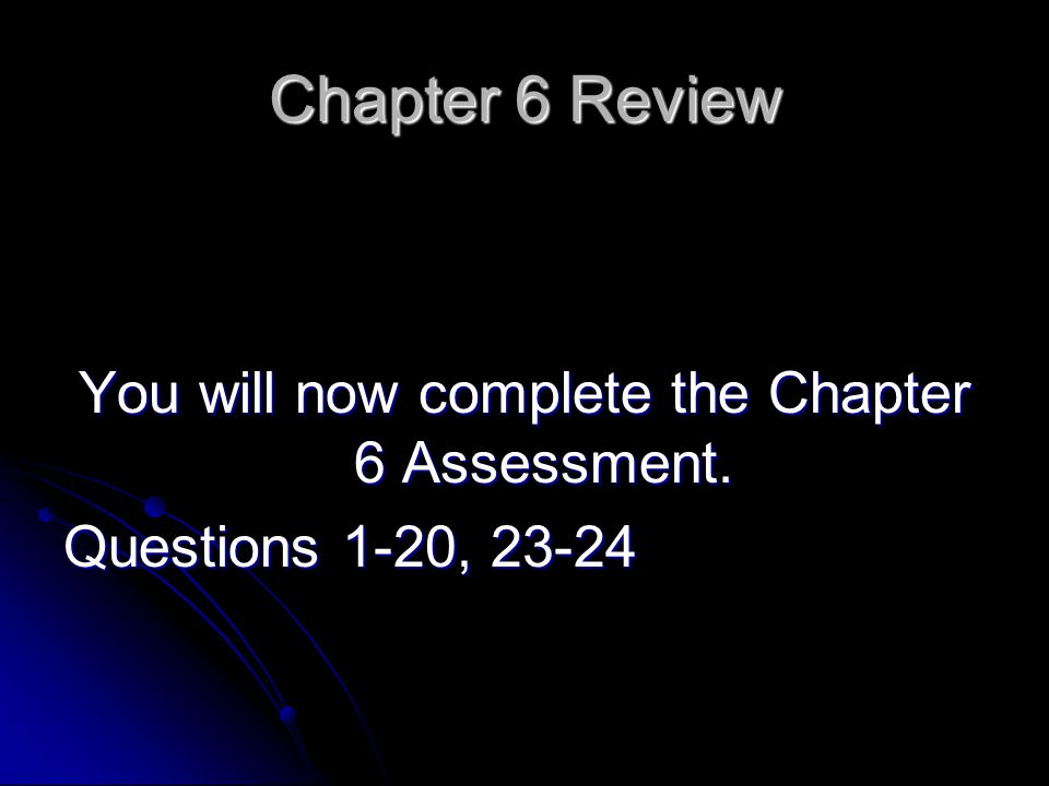 Chapter 6 Review You will now complete the Chapter 6 Assessment. Questions 1-20, 23-24