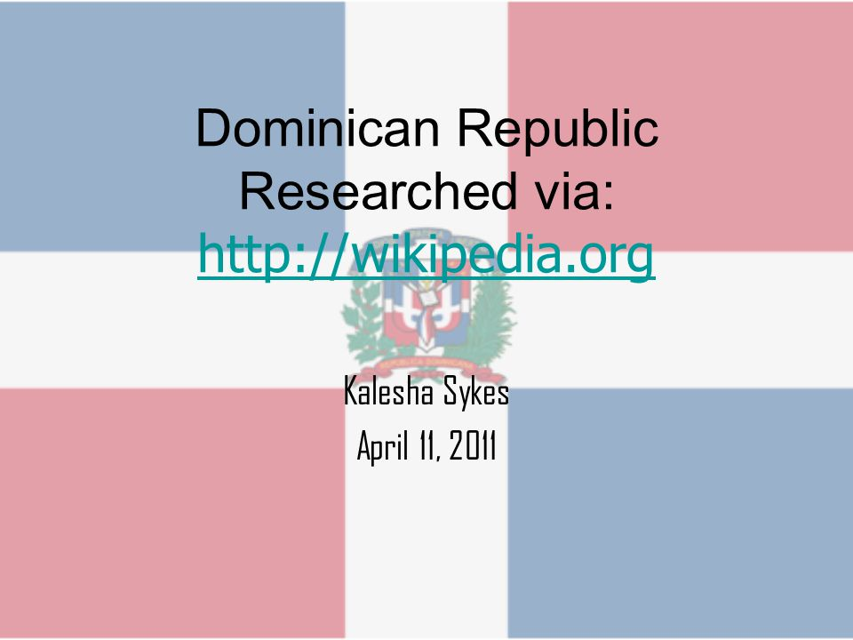 Dominican Republic Researched via: http://wikipedia.org http://wikipedia.org Kalesha Sykes April 11, 2011