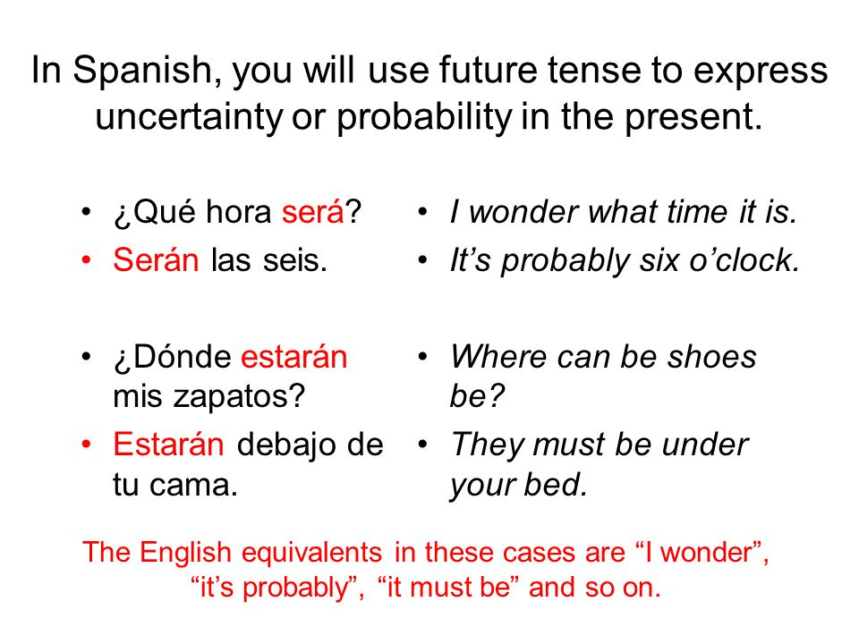 In Spanish, you will use future tense to express uncertainty or probability in the present.